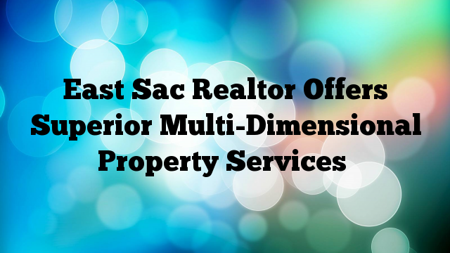 East Sac Realtor Offers Superior Multi-Dimensional Property Services
