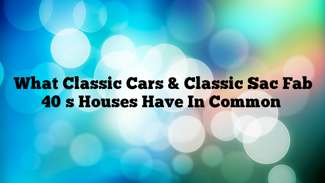 What Classic Cars & Classic Sac Fab 40′s Houses Have In Common